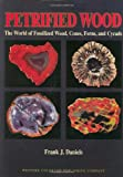 Petrified Wood: The World of Fossilized Wood, Cones, Ferns, and Cycads