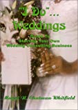 """I Do""...Weddings:  Guide To Starting Your Own Wedding Consulting Business"