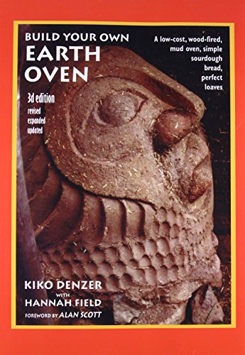Build Your Own Earth Oven: A Low-Cost Wood-Fired Mud Oven, Simple Sourdough Bread, Perfect Loaves, 3rd Edition, Denzer, Kiko; Field, Hannah