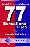 How to Deliver Dynamic Training: 77 Sensational Tips for Computer Instructors