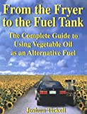 From the Fryer to the Fuel Tank: The Complete Guide to Using Vegetable Oil as an Alternative Fuel by Joshua Tickell