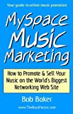 MySpace Music Marketing: How to Promote & Sell Your Music on the World's Biggest Networking Web Site, Baker, Bob