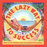 Book Cover: The Lazy Way To Success: How To Do Nothing And Accomplish Everything by Fred Gratzon