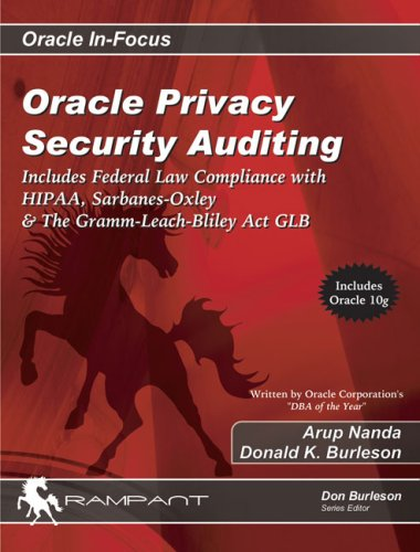 Oracle Privacy Security Auditing: Includes Federal Law Compliance with HIPAA, Sarbanes-Oxley &amp; The Gramm-Leach-Bliley Act GLB