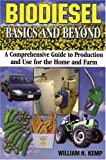 Biodiesel Basics and Beyond : A Comprehensive Guide to Production and Use for the Home and Farm by William H. Kemp