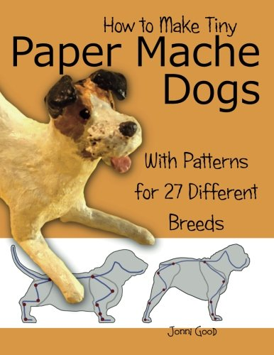 How to Make Tiny Paper Mache Dogs: With Patterns for 27 Different Breeds - Jonni Good
