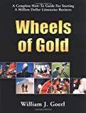 Wheels of Gold: A Complete How-To Guide for Starting a Million Dollar Limousine Business