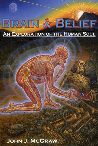 Brain & Belief: An exploration of the human soul, by McGraw, John J.