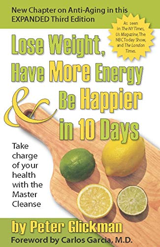 Lose Weight, Have More Energy and Be Happier in 10 Days: Take Charge of Your Health with the Master Cleanse - Peter GlickmanM.D. Carlos M. Garcia