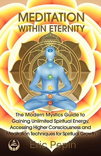 Meditation within Eternity: The Modern Mystics Guide to Gaining Unlimited Spiritual Energy, Accessing Higher Consciousness and Meditation Techniques for Spiritual Growth - Eric Pepin