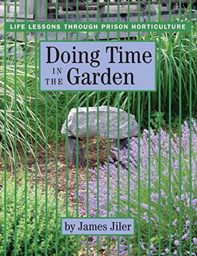 Doing Time in the Garden: Life Lessons through Prison Horticulture, Jiler, James