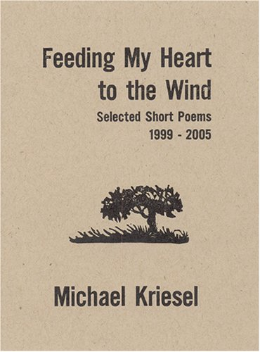 Feeding My Heart to the Wind: Selected Short Poems 1999-2005, Michael Kriesel