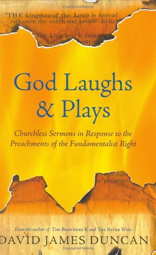 God Laughs & Plays: Churchless Sermons in Response to the Preachments of the Fundamentalist Right, David James Duncan