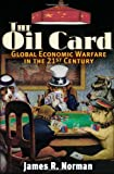 The Oil Card: Global Economic Warfare in the 21st Century, Norman, James R.