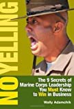 Buy No Yelling: The Nine Secrets of Marine Corps Leadership You Must Know to Win in Business from Amazon