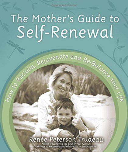 The Mother's Guide to Self-Renewal: How to Reclaim, Rejuvenate and Re-Balance Your Life - Renée Peterson Trudeau
