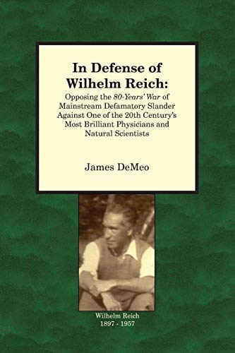 In Defense of Wilhelm Reich:Opposing the 80-year's War of Mainstreaming Defamatory Slander Against One of the 20th Century's Most Brilliant Physicians and Natural Scientists - James DeMeo