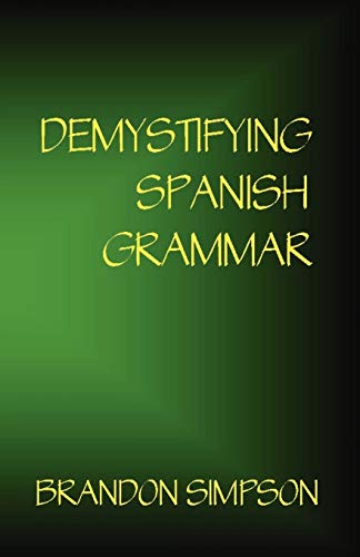 Demystifying Spanish Grammar: An Advanced Spanish Grammar Guide, Clarifying the Written Accents, Ser/Estar (Verbs), Para/Por (Prepositions), Imperfect/Preterit (Past Tenses), & the Spanish Subjunctive