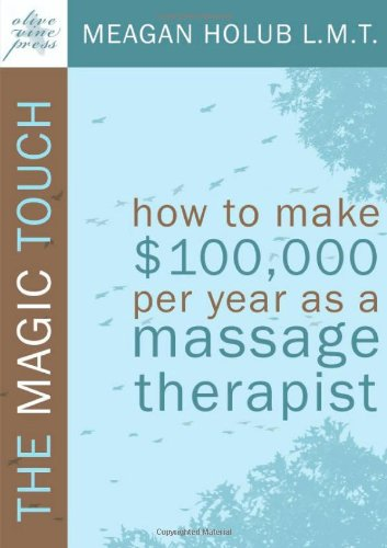 The Magic Touch: How to make $100,000 per year as a Massage Therapist; simple and effective business, marketing, and ethics education for a successful career in Massage Therapy - Meagan R. Holub