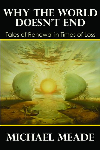 Why the World Doesn't End, Tales of Renewal in Times of Loss, Michael Meade