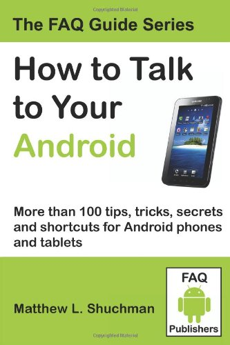 How to Talk to Your Android: More than 100 tips, tricks, secrets and shortcuts for Android phones and tablets - Matthew L Shuchman