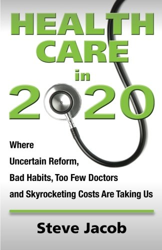 Health Care in 2020: Where Uncertain Reform, Bad Habits, Too Few Doctors and Skyrocketing Costs Are Taking Us - Stephen Jacob, Steve Jacob