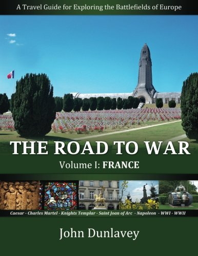 PDF The Road to War A Travel Guide for Exploring the Battlefields of Europe France Volume 1