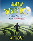 What's Up with My Life? Finding and Living Your True Purpose