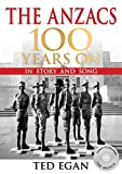 The Anzacs : 100 years on in story and song : Australia and New Zealand in World War 1 / Ted Egan.