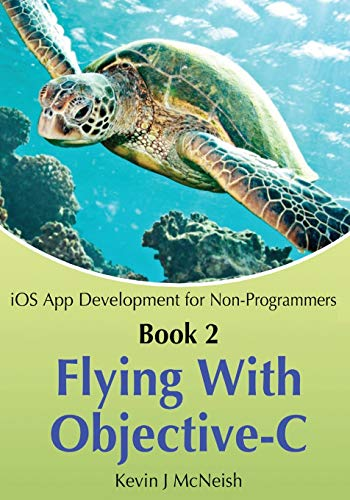 Book 2: Flying With Objective-C - iOS App Development for Non-Programmers: The Series on How to Create iPhone & iPad Apps - Kevin J McNeishGreg Lee, Sharlene Mendoza McNeish