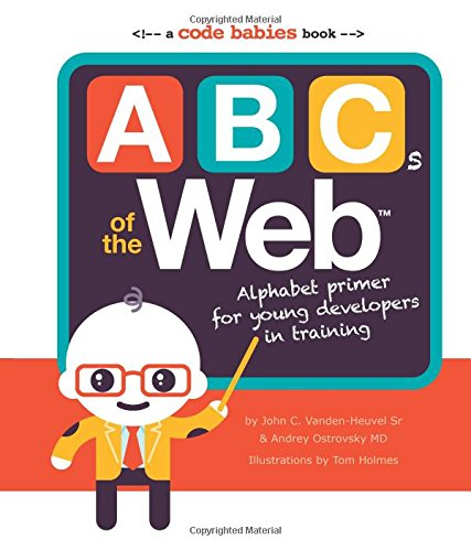 ABCs of the Web: Alphabet Primer for Young Developers in Training - Andrey Ostrovsky MD, John C Vanden-Heuvel Sr.Tom Holmes