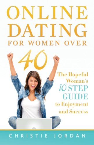 Online Dating For Women Over 40: The Hopeful Woman's 10 Step Guide to Enjoyment and Success - Christie Jordan