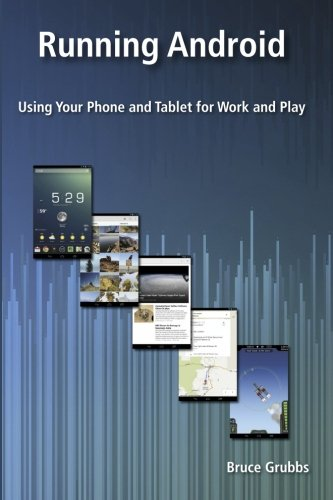 Running Android: Using Your Phone and Tablet for Work and Play - Bruce Grubbs