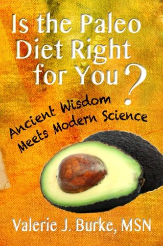 Is the Paleo Diet Right for You?: Ancient Wisdom Meets Modern Science, Burke MSN, Valerie J