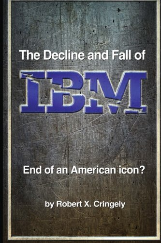 The Decline and Fall of IBM: End of an American Icon? - Robert X Cringely