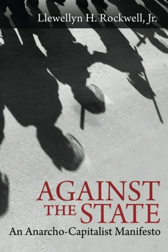 Against the State: An Anarcho-Capitalist Manifesto, Rockwell Jr., Llewellyn H.