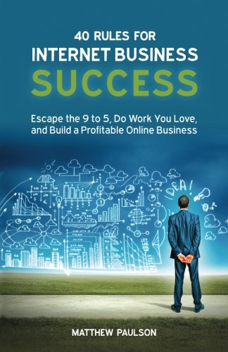 40 Rules for Internet Business Success: Escape the 9 to 5, Do Work You Love, and Build a Profitable Online Business - Mr Matthew D Paulson