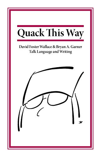 Quack This Way: David Foster Wallace & Bryan A. Garner Talk Language and Writing, Garner, Bryan; Wallace, David Foster