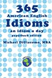 365 American English Idioms: An Idiom A Day by by Michael DiGiacomo