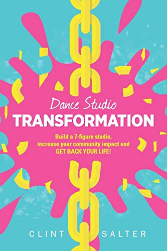 Dance Studio Transformation: Build a 7-Figure Studio, Increase Your Community Impact and Get Back Your Life! - Clint Salter