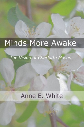 Minds More Awake: The Vision of Charlotte Mason, by Anne E. White