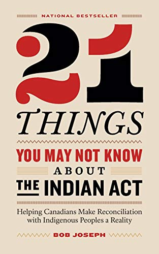 21 things you may not know about the Indian Act : helping Canadians make reconciliation with Indigenous Peoples a reality / Bob Joseph.