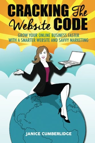 Cracking The Website Code: Grow Your Online Business Faster With A Smarter Website And Savvy Marketing - Janice CumberlidgeKath Walker