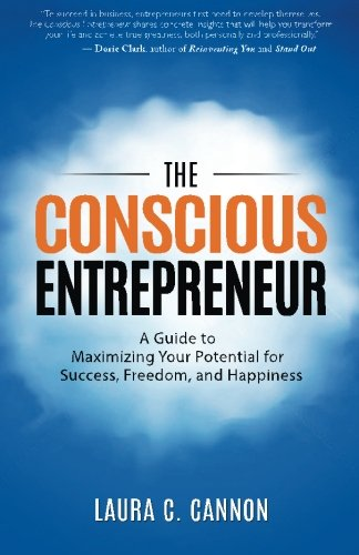 The Conscious Entrepreneur: A Guide to Maximizing Your Potential for Success, Freedom, and Happiness - Laura C. Cannon