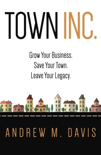 Town Inc: Grow Your Business. Save Your Town. Leave Your Legacy.