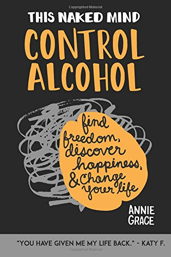 This Naked Mind: Control Alcohol: Find Freedom, Rediscover Happiness & Change Your Life (Volume 1) - Annie Grace