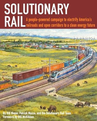 Solutionary Rail: A people-powered campaign to  electrify America's railroads and open corridors to  a clean energy future, Moyer, Bill; Mazza, Patrick