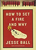 How to Set a Fire and Why by Jesse Ball