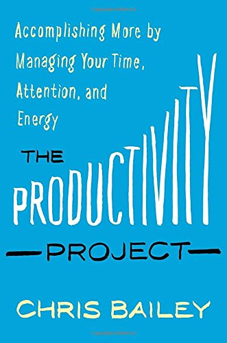 The Productivity Project: Accomplishing More by Managing Your Time, Attention, and Energy - Chris Bailey