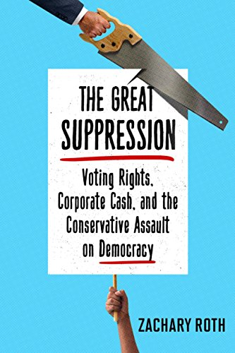 The Great Suppression: Voting Rights, Corporate Cash, and the Conservative Assault on Democracy - Zachary Roth